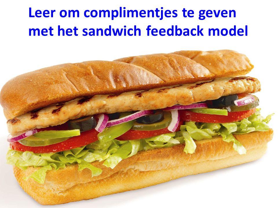Leer om complimentjes te geven met het sandwich feedback model Wat ik specifiek goed vind van wat je deed ….(over het gedrag) Wat je wellicht nog beter zou kunnen doen in de toekomst…… Wat ik goed vind, hoe je je hiervoor hebt ingespannen.