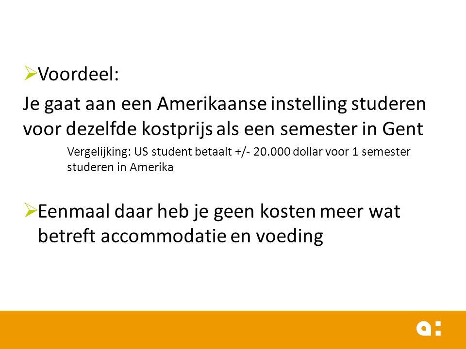  Voordeel: Je gaat aan een Amerikaanse instelling studeren voor dezelfde kostprijs als een semester in Gent Vergelijking: US student betaalt +/- 20.000 dollar voor 1 semester studeren in Amerika  Eenmaal daar heb je geen kosten meer wat betreft accommodatie en voeding