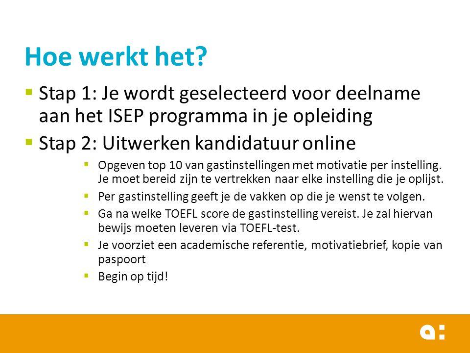  Stap 1: Je wordt geselecteerd voor deelname aan het ISEP programma in je opleiding  Stap 2: Uitwerken kandidatuur online  Opgeven top 10 van gastinstellingen met motivatie per instelling.
