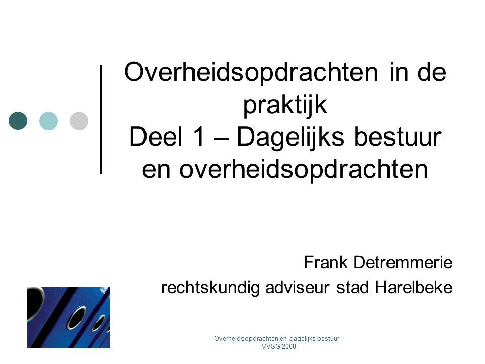 Overheidsopdrachten en dagelijks bestuur - VVSG 2008 Overheidsopdrachten in de praktijk Deel 1 – Dagelijks bestuur en overheidsopdrachten Frank Detremmerie rechtskundig adviseur stad Harelbeke