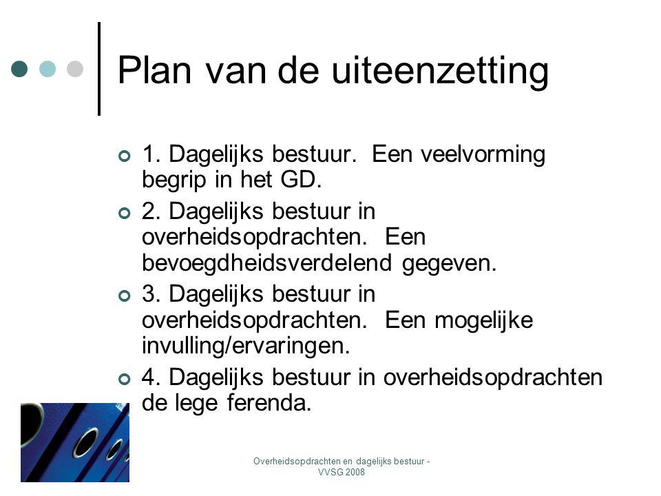 Overheidsopdrachten en dagelijks bestuur - VVSG 2008 Plan van de uiteenzetting 1. Dagelijks bestuur. Een veelvorming begrip in het GD. 2. Dagelijks be