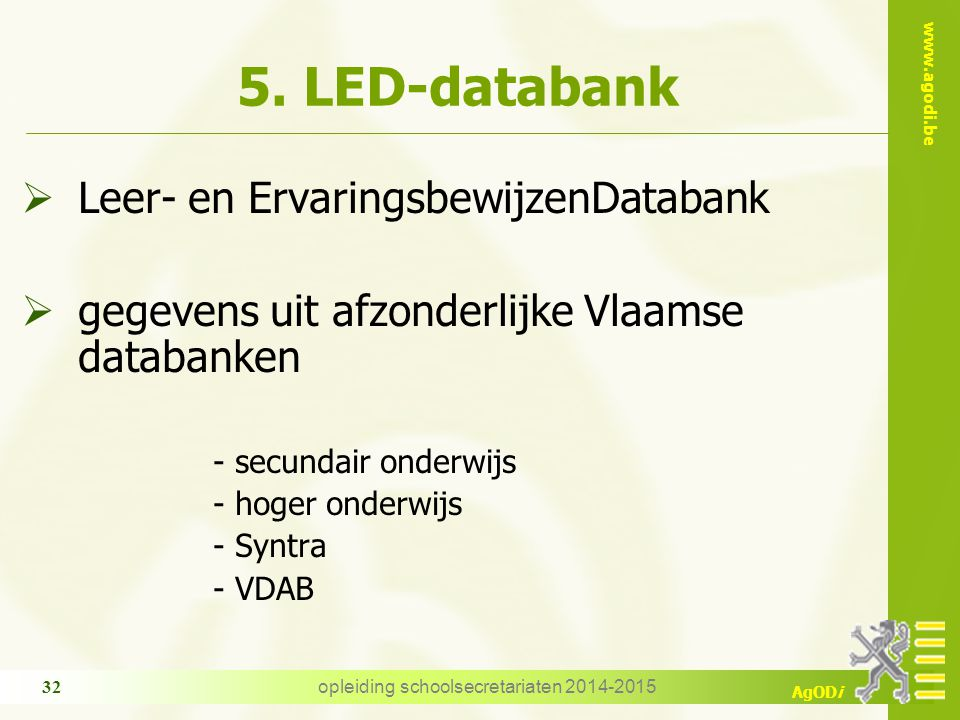 www.agodi.be AgODi opleiding schoolsecretariaten 2014-2015 32 5. LED-databank  Leer- en ErvaringsbewijzenDatabank  gegevens uit afzonderlijke Vlaams
