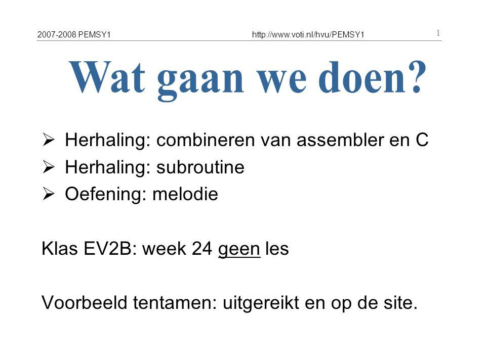 2007-2008 PEMSY1http://www.voti.nl/hvu/PEMSY1 1  Herhaling: combineren van assembler en C  Herhaling: subroutine  Oefening: melodie Klas EV2B: week 24 geen les Voorbeeld tentamen: uitgereikt en op de site.