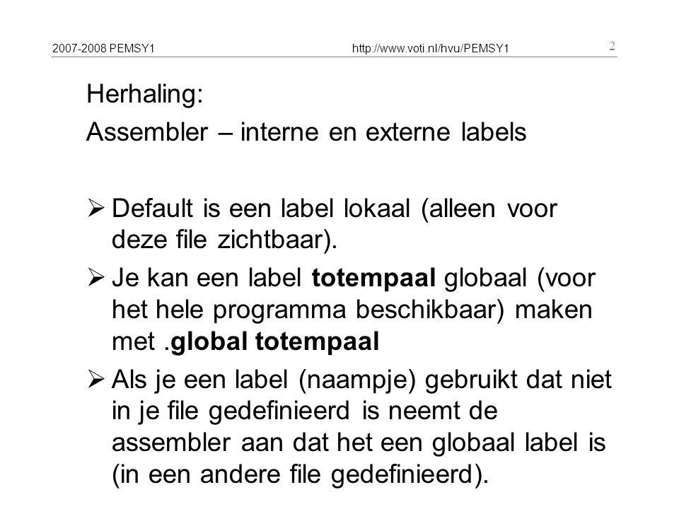 2007-2008 PEMSY1http://www.voti.nl/hvu/PEMSY1 2 Herhaling: Assembler – interne en externe labels  Default is een label lokaal (alleen voor deze file