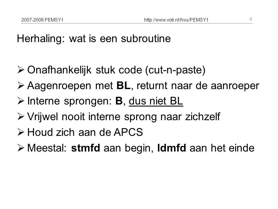 2007-2008 PEMSY1http://www.voti.nl/hvu/PEMSY1 4 Herhaling: wat is een subroutine  Onafhankelijk stuk code (cut-n-paste)  Aagenroepen met BL, returnt