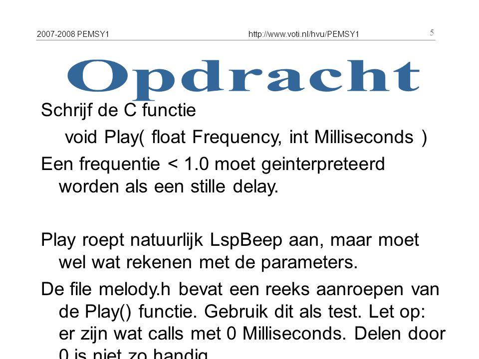 2007-2008 PEMSY1http://www.voti.nl/hvu/PEMSY1 5 Schrijf de C functie void Play( float Frequency, int Milliseconds ) Een frequentie < 1.0 moet geinterp