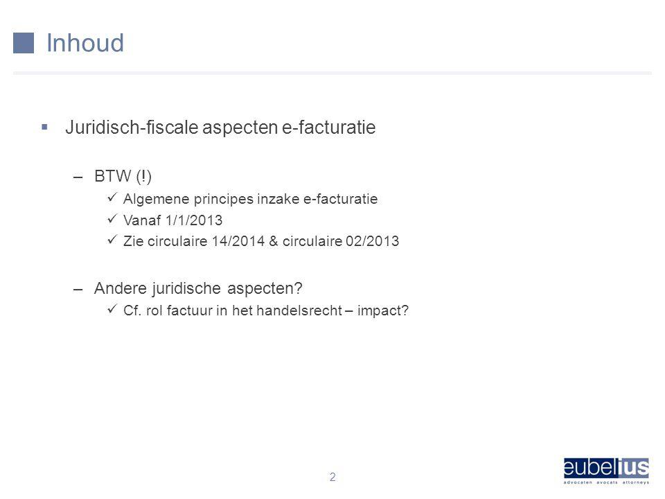 Inhoud  Juridisch-fiscale aspecten e-facturatie –BTW (!) Algemene principes inzake e-facturatie Vanaf 1/1/2013 Zie circulaire 14/2014 & circulaire 02/2013 –Andere juridische aspecten.