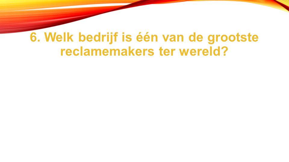 6. Welk bedrijf is één van de grootste reclamemakers ter wereld?