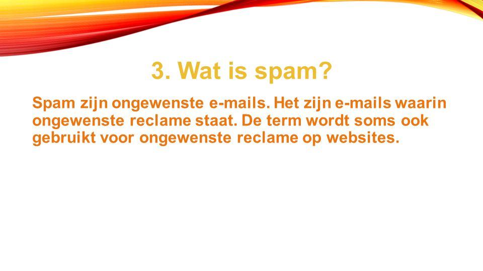 3.Wat is spam. Spam zijn ongewenste e-mails. Het zijn e-mails waarin ongewenste reclame staat.