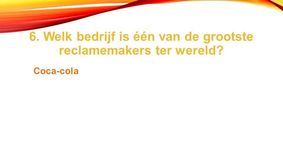 6. Welk bedrijf is één van de grootste reclamemakers ter wereld? Coca-cola