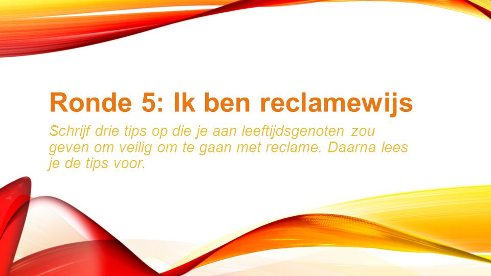 Ronde 5: Ik ben reclamewijs Schrijf drie tips op die je aan leeftijdsgenoten zou geven om veilig om te gaan met reclame.