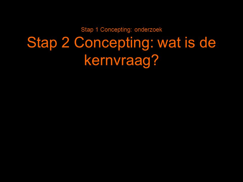 Stap 1 Concepting: onderzoek Stap 2 Concepting: wat is de kernvraag