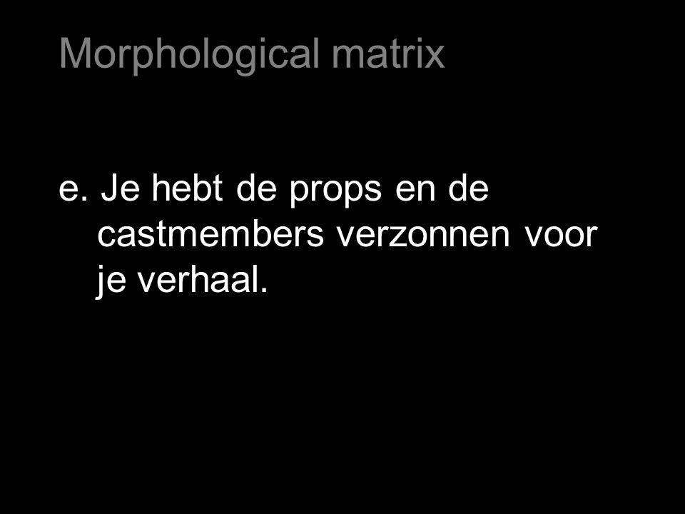 e. Je hebt de props en de castmembers verzonnen voor je verhaal. Morphological matrix