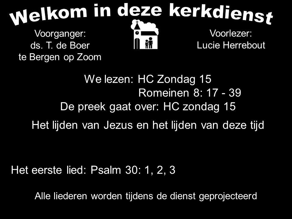 Alle liederen worden tijdens de dienst geprojecteerd We lezen: HC Zondag 15 Romeinen 8: 17 - 39 De preek gaat over: HC zondag 15 Het lijden van Jezus en het lijden van deze tijd Het eerste lied: Psalm 30: 1, 2, 3 Voorlezer: Lucie Herrebout Voorganger: ds.
