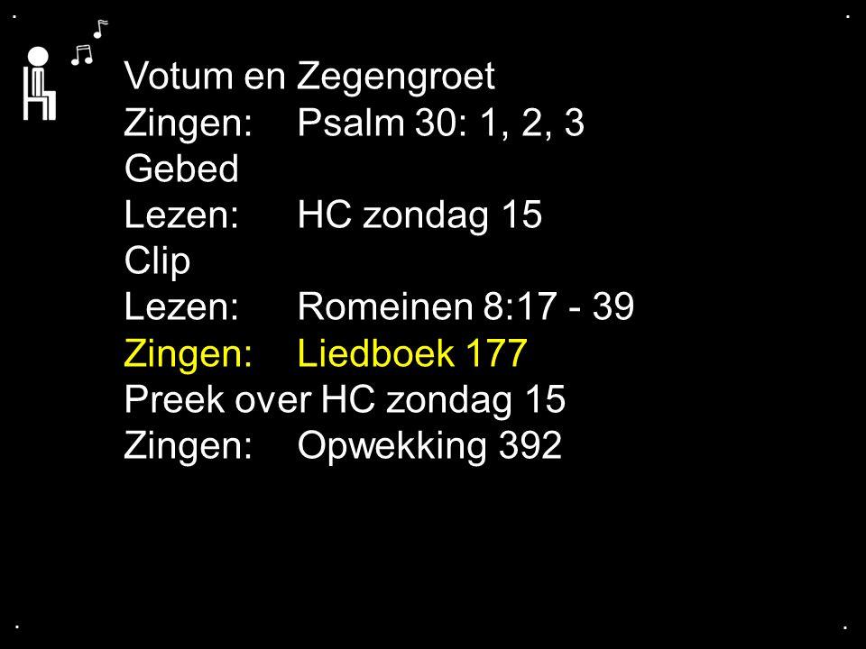 .... Votum en Zegengroet Zingen:Psalm 30: 1, 2, 3 Gebed Lezen:HC zondag 15 Clip Lezen:Romeinen 8:17 - 39 Zingen:Liedboek 177 Preek over HC zondag 15 Z