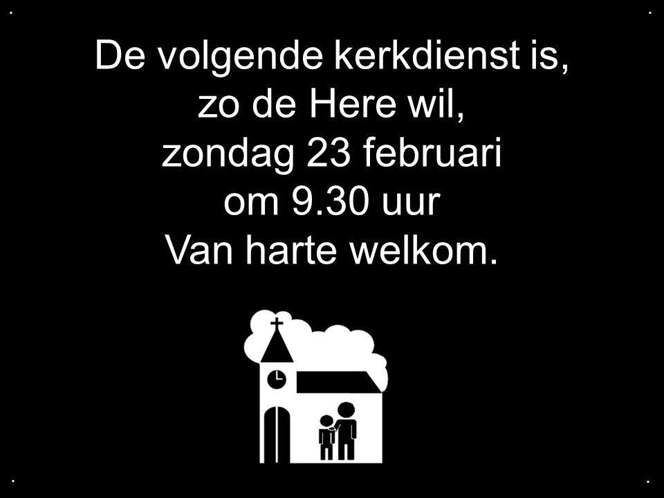 De volgende kerkdienst is, zo de Here wil, zondag 23 februari om 9.30 uur Van harte welkom.....
