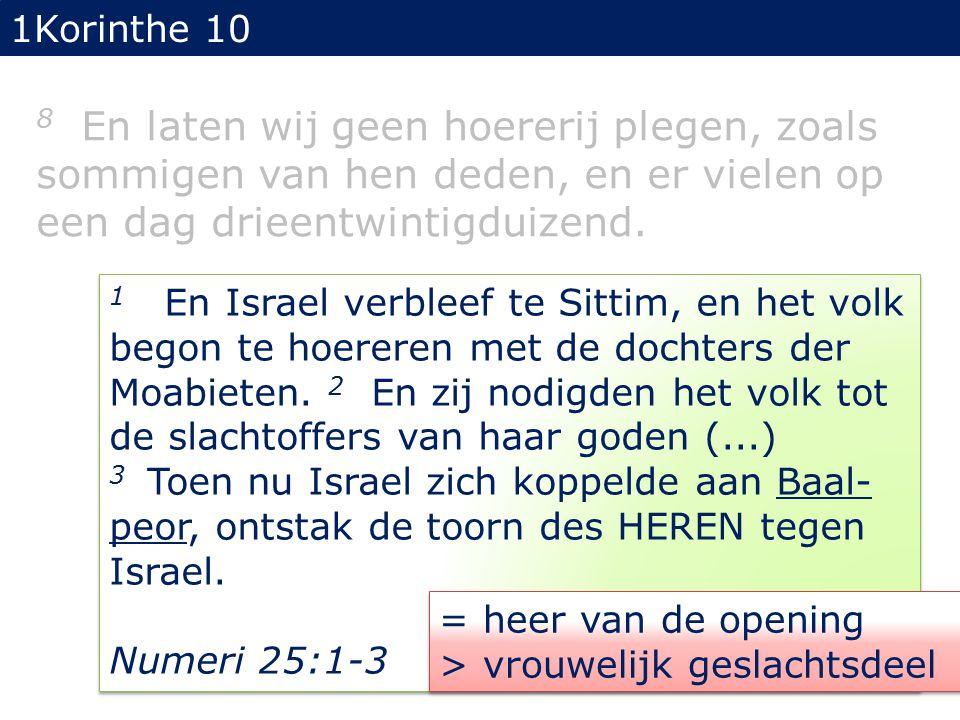 1Korinthe 10 8 En laten wij geen hoererij plegen, zoals sommigen van hen deden, en er vielen op een dag drieentwintigduizend. 1 En Israel verbleef te