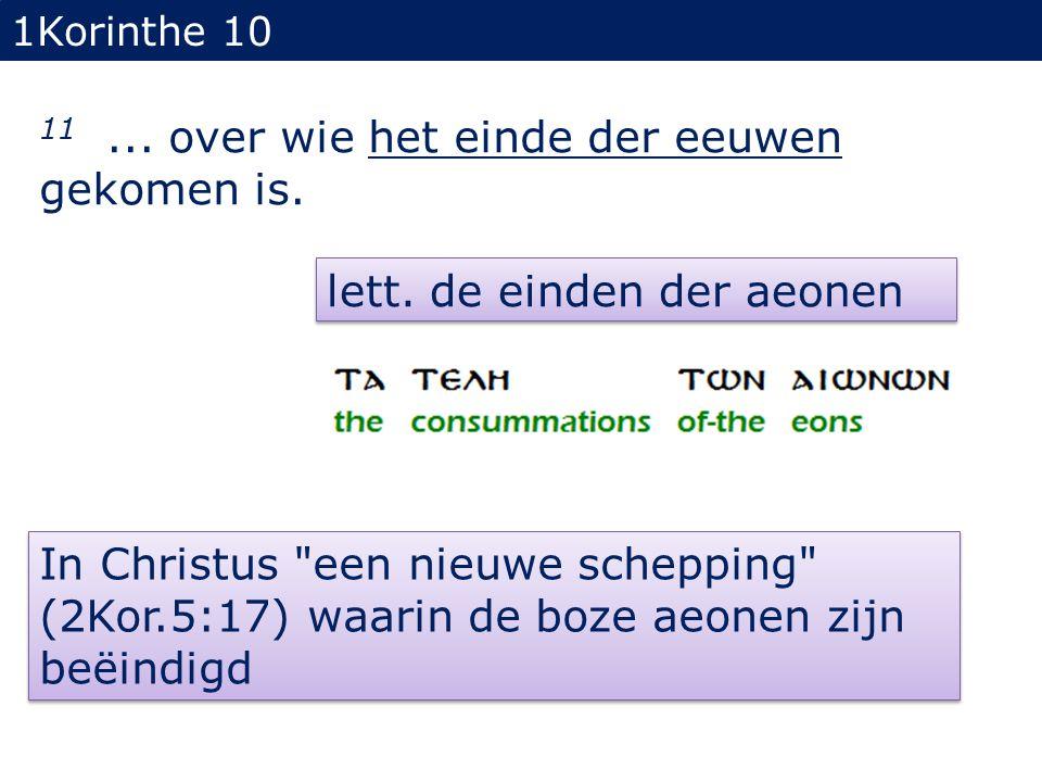1Korinthe 10 11... over wie het einde der eeuwen gekomen is. lett. de einden der aeonen In Christus