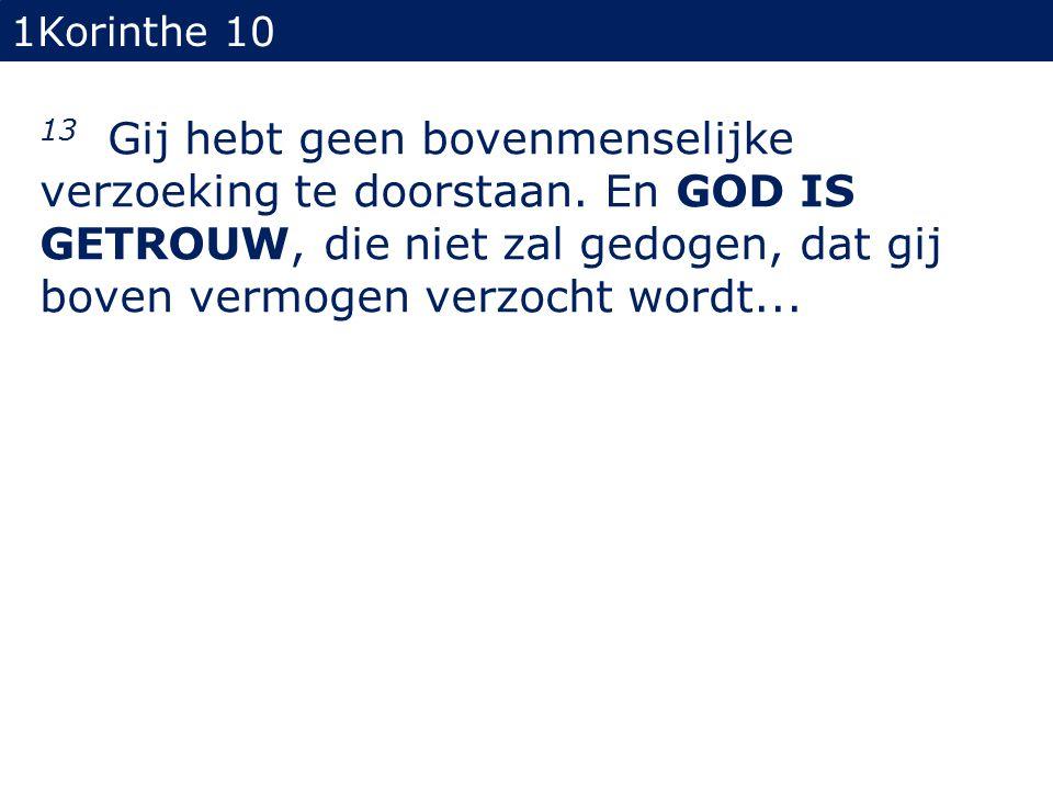 1Korinthe 10 13 Gij hebt geen bovenmenselijke verzoeking te doorstaan. En GOD IS GETROUW, die niet zal gedogen, dat gij boven vermogen verzocht wordt.