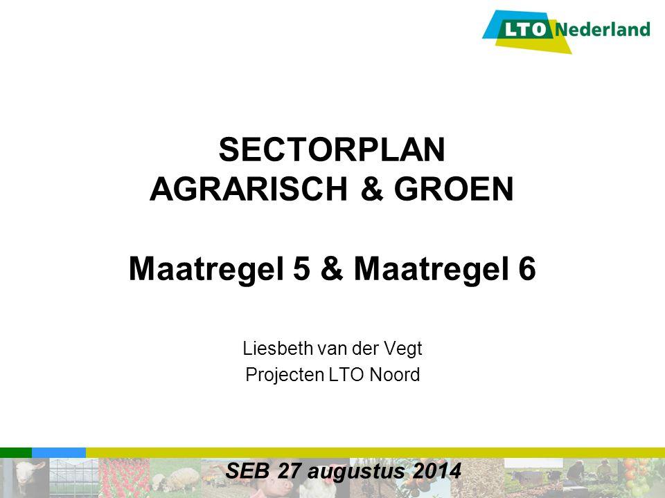 SECTORPLAN AGRARISCH & GROEN Maatregel 5 & Maatregel 6 Liesbeth van der Vegt Projecten LTO Noord SEB 27 augustus 2014