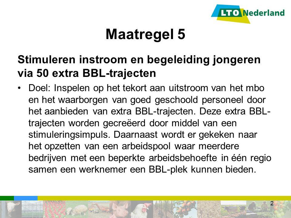 Stimuleren instroom en begeleiding jongeren via 50 extra BBL-trajecten Deelsector: dierhouderij Looptijd: 2014-2017 Uitvoering: LTO Nederland Samenwerking met AOC's 3 Maatregel 5