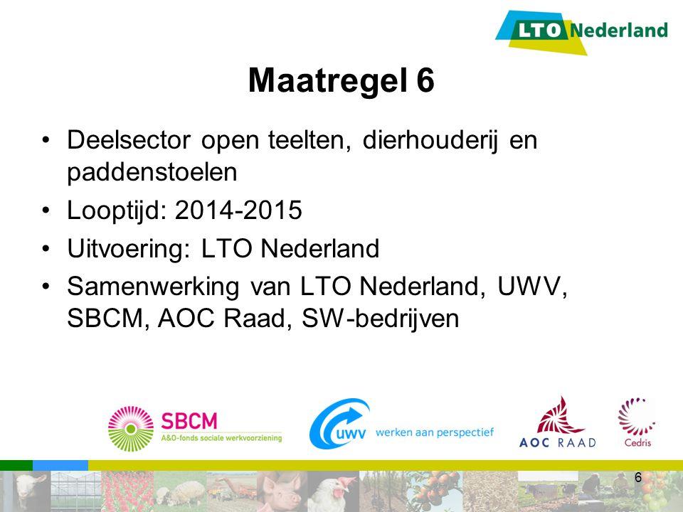 Maatregel 6 Deelsector open teelten, dierhouderij en paddenstoelen Looptijd: 2014-2015 Uitvoering: LTO Nederland Samenwerking van LTO Nederland, UWV, SBCM, AOC Raad, SW-bedrijven 6