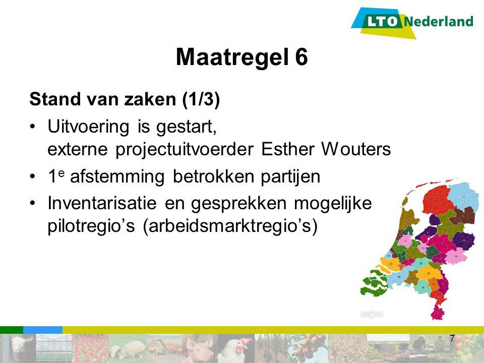 Maatregel 6 Stand van zaken (1/3) Uitvoering is gestart, externe projectuitvoerder Esther Wouters 1 e afstemming betrokken partijen Inventarisatie en gesprekken mogelijke pilotregio's (arbeidsmarktregio's) 7