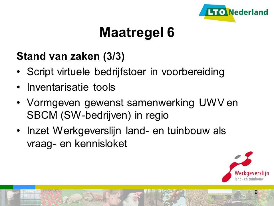 Stand van zaken (3/3) Script virtuele bedrijfstoer in voorbereiding Inventarisatie tools Vormgeven gewenst samenwerking UWV en SBCM (SW-bedrijven) in regio Inzet Werkgeverslijn land- en tuinbouw als vraag- en kennisloket 9
