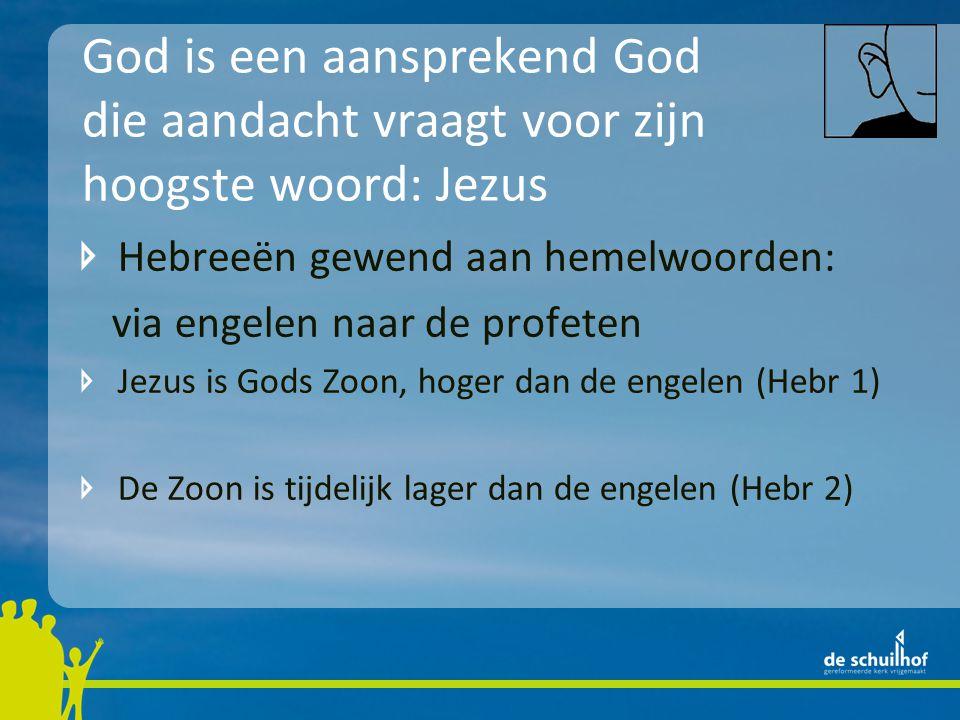 God is een aansprekend God die aandacht vraagt voor zijn hoogste woord: Jezus Hebreeën gewend aan hemelwoorden: via engelen naar de profeten Jezus is Gods Zoon, hoger dan de engelen (Hebr 1) De Zoon is tijdelijk lager dan de engelen (Hebr 2)