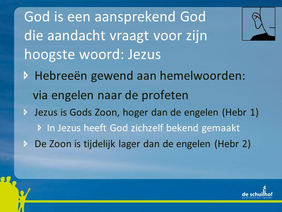 God is een aansprekend God die aandacht vraagt voor zijn hoogste woord: Jezus Hebreeën gewend aan hemelwoorden: via engelen naar de profeten Jezus is Gods Zoon, hoger dan de engelen (Hebr 1) In Jezus heeft God zichzelf bekend gemaakt De Zoon is tijdelijk lager dan de engelen (Hebr 2)