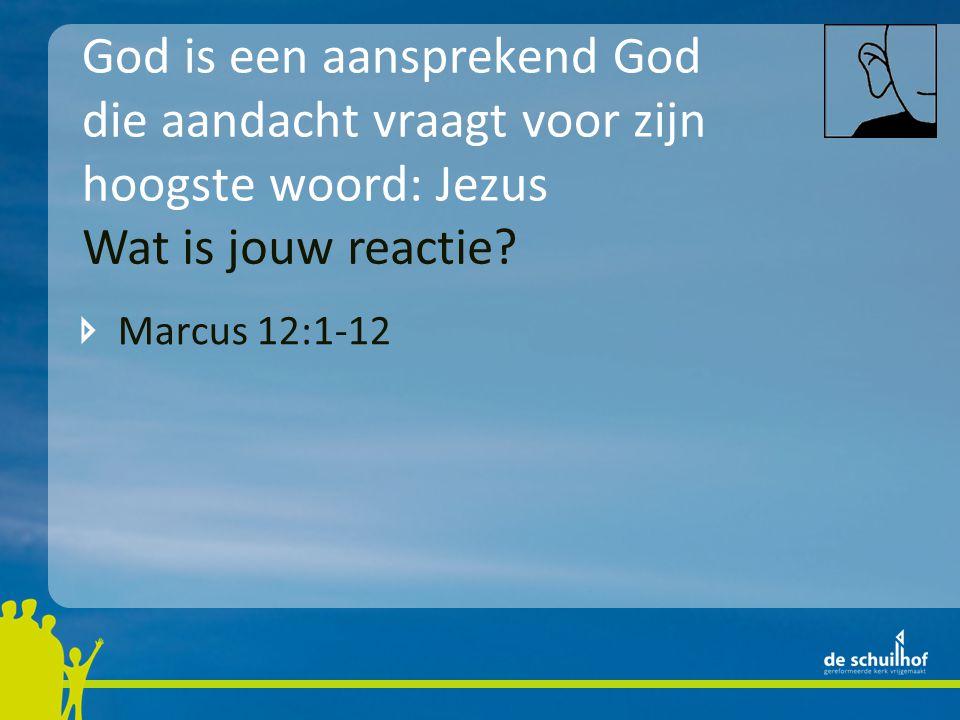 God is een aansprekend God die aandacht vraagt voor zijn hoogste woord: Jezus Marcus 12:1-12 Wat is jouw reactie