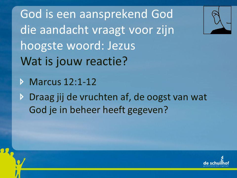 God is een aansprekend God die aandacht vraagt voor zijn hoogste woord: Jezus Marcus 12:1-12 Draag jij de vruchten af, de oogst van wat God je in beheer heeft gegeven.