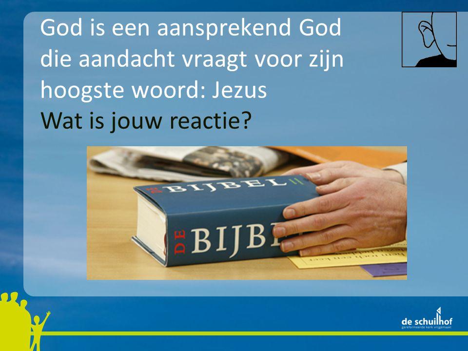 God is een aansprekend God die aandacht vraagt voor zijn hoogste woord: Jezus Wat is jouw reactie