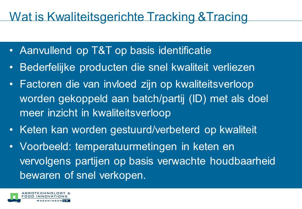 Wat is Kwaliteitsgerichte Tracking &Tracing Aanvullend op T&T op basis identificatie Bederfelijke producten die snel kwaliteit verliezen Factoren die van invloed zijn op kwaliteitsverloop worden gekoppeld aan batch/partij (ID) met als doel meer inzicht in kwaliteitsverloop Keten kan worden gestuurd/verbeterd op kwaliteit Voorbeeld: temperatuurmetingen in keten en vervolgens partijen op basis verwachte houdbaarheid bewaren of snel verkopen.