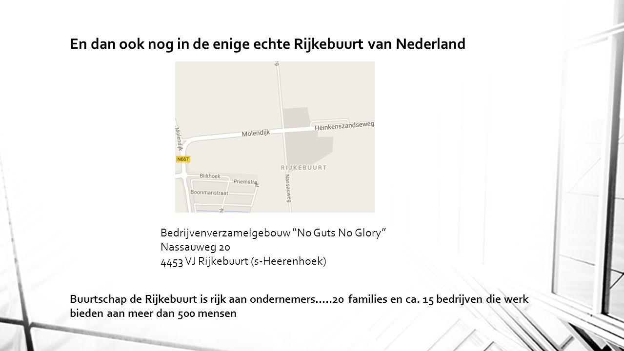 En dan ook nog in de enige echte Rijkebuurt van Nederland Bedrijvenverzamelgebouw No Guts No Glory Nassauweg 20 4453 VJ Rijkebuurt (s-Heerenhoek) Buurtschap de Rijkebuurt is rijk aan ondernemers…..20 families en ca.