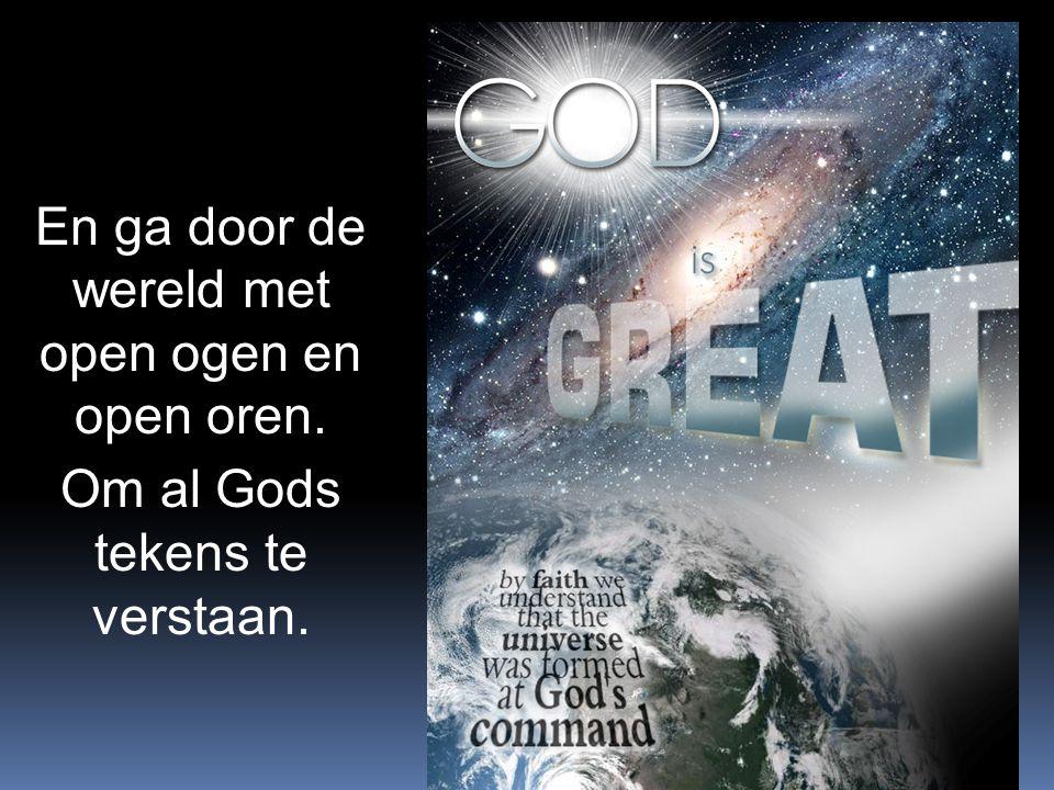 En ga door de wereld met open ogen en open oren. Om al Gods tekens te verstaan.