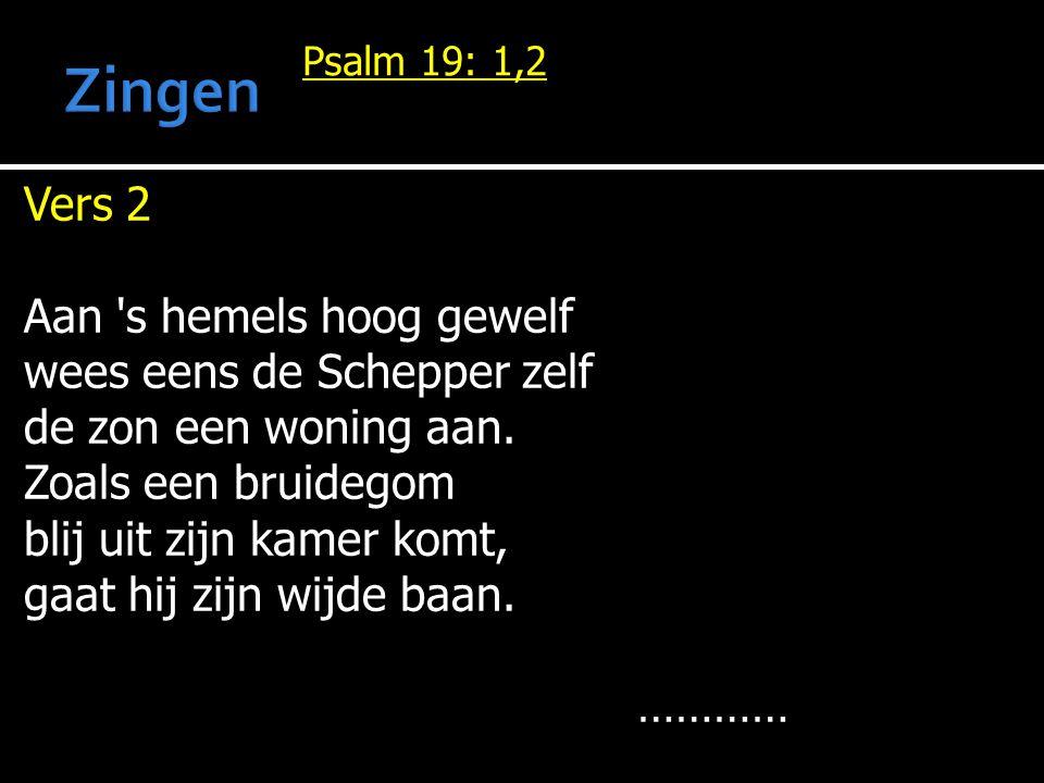 Psalm 19: 1,2 Vers 2 Aan s hemels hoog gewelf wees eens de Schepper zelf de zon een woning aan.