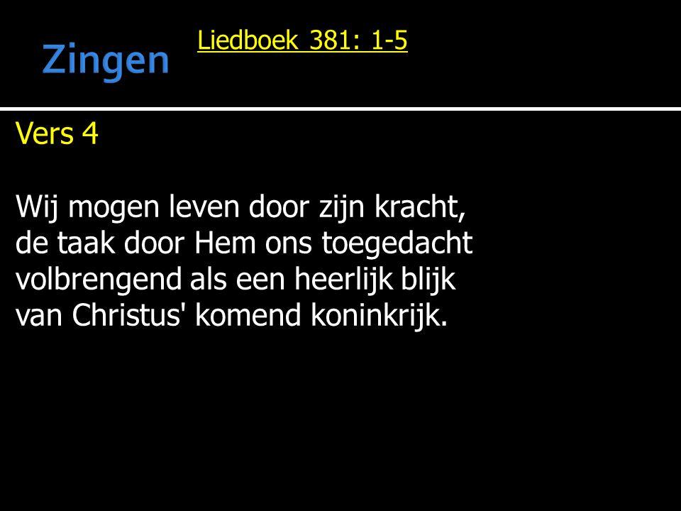 Liedboek 381: 1-5 Vers 4 Wij mogen leven door zijn kracht, de taak door Hem ons toegedacht volbrengend als een heerlijk blijk van Christus komend koninkrijk.