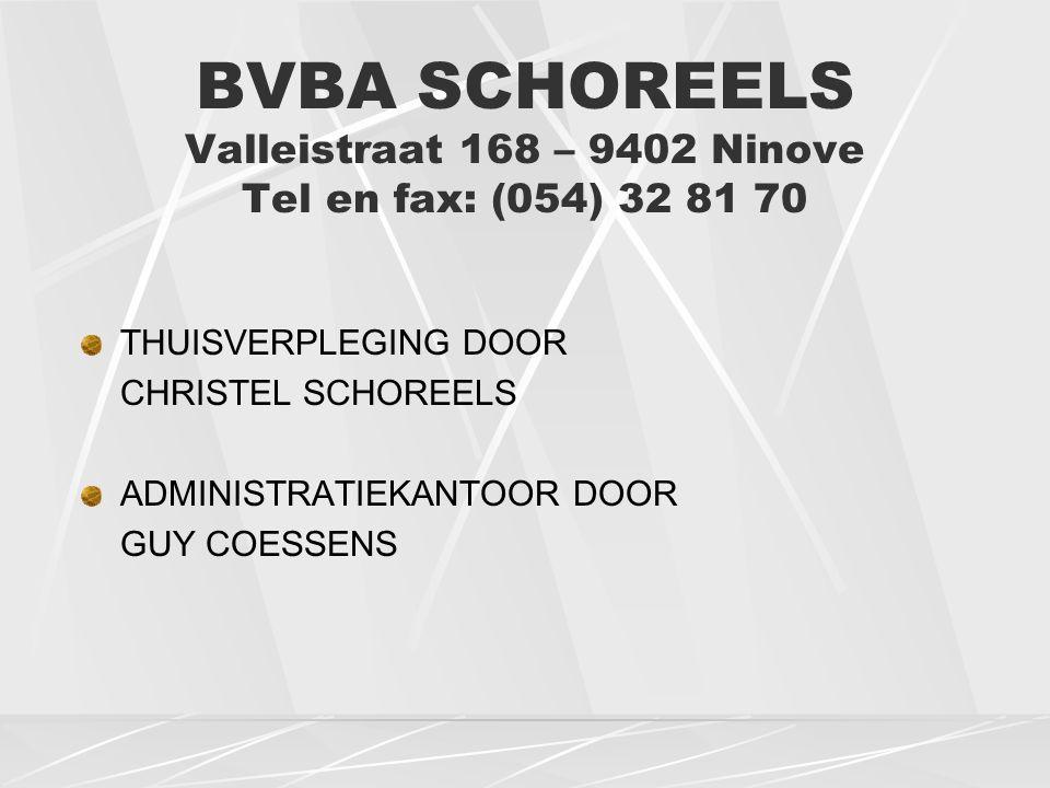 BVBA SCHOREELS Valleistraat 168 – 9402 Ninove Tel en fax: (054) 32 81 70 THUISVERPLEGING DOOR CHRISTEL SCHOREELS ADMINISTRATIEKANTOOR DOOR GUY COESSENS