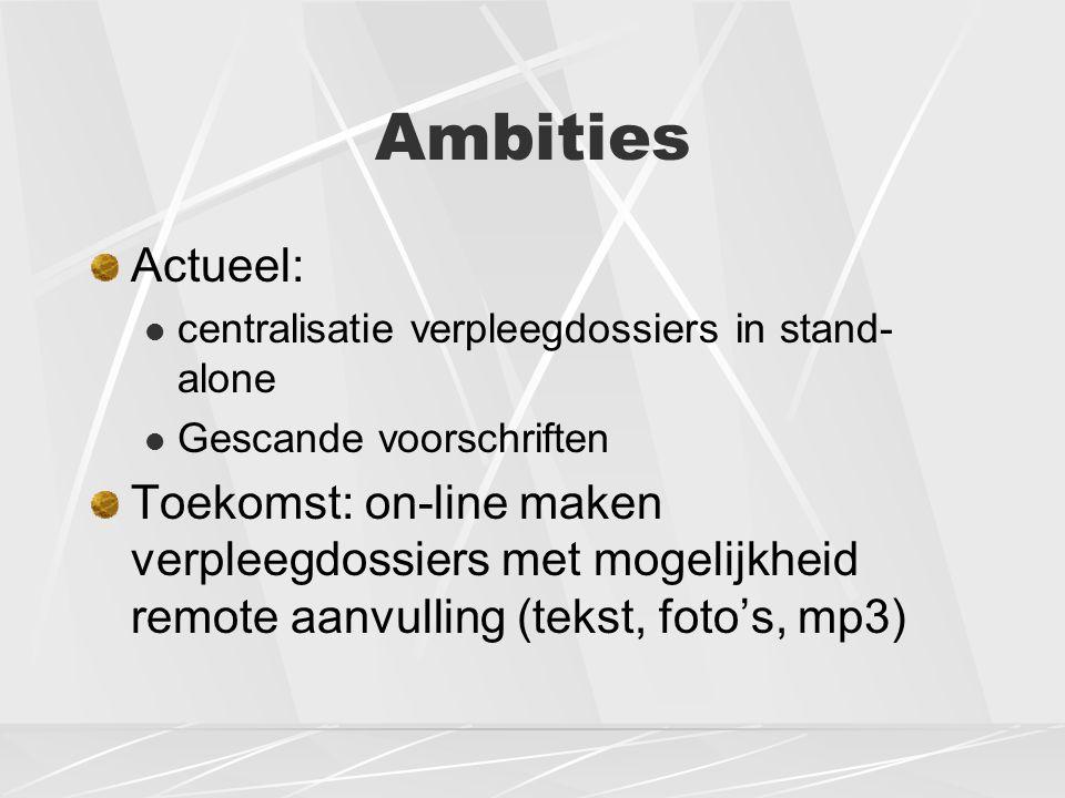 Ambities Actueel: centralisatie verpleegdossiers in stand- alone Gescande voorschriften Toekomst: on-line maken verpleegdossiers met mogelijkheid remote aanvulling (tekst, foto's, mp3)