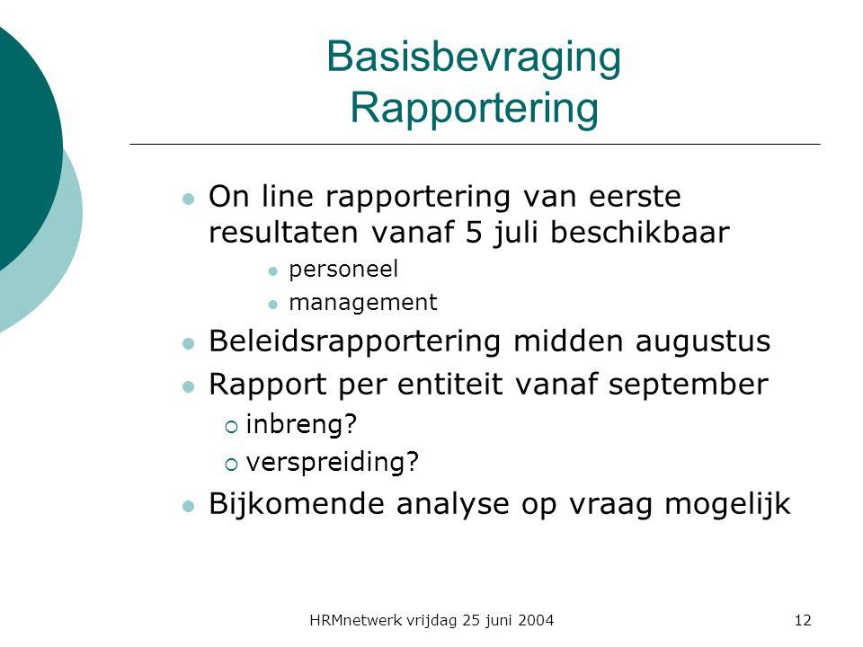 HRMnetwerk vrijdag 25 juni 200412 Basisbevraging Rapportering On line rapportering van eerste resultaten vanaf 5 juli beschikbaar personeel management Beleidsrapportering midden augustus Rapport per entiteit vanaf september  inbreng.