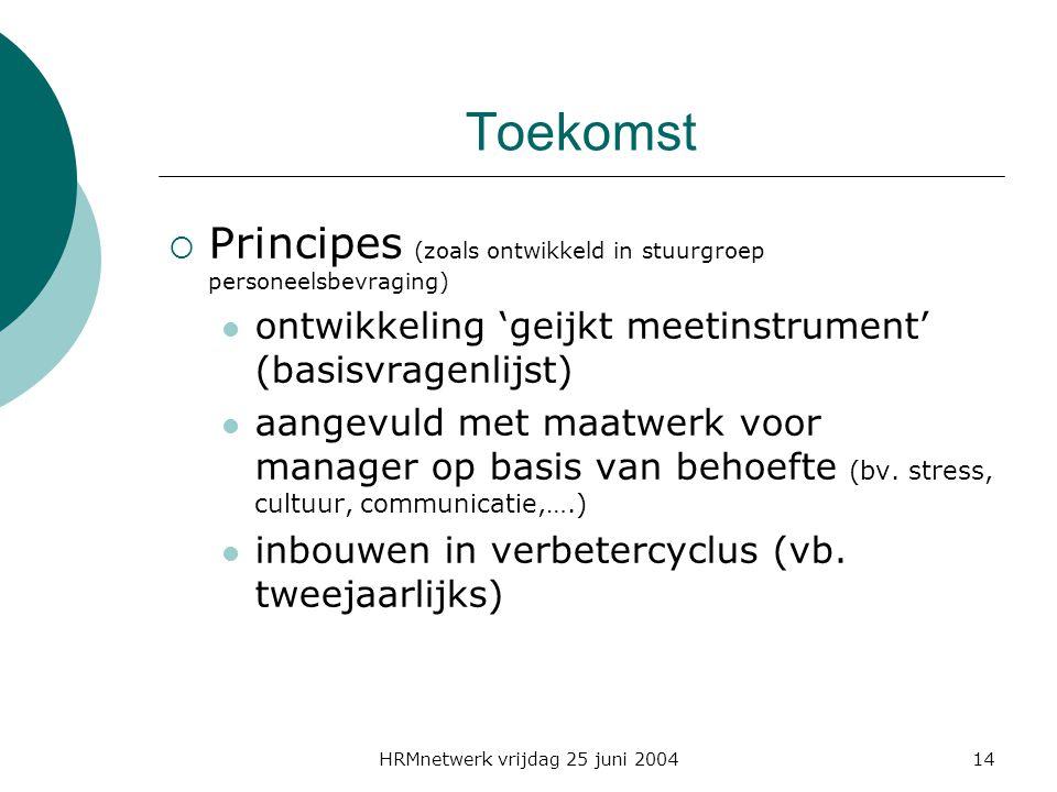 HRMnetwerk vrijdag 25 juni 200414 Toekomst  Principes (zoals ontwikkeld in stuurgroep personeelsbevraging) ontwikkeling 'geijkt meetinstrument' (basisvragenlijst) aangevuld met maatwerk voor manager op basis van behoefte (bv.