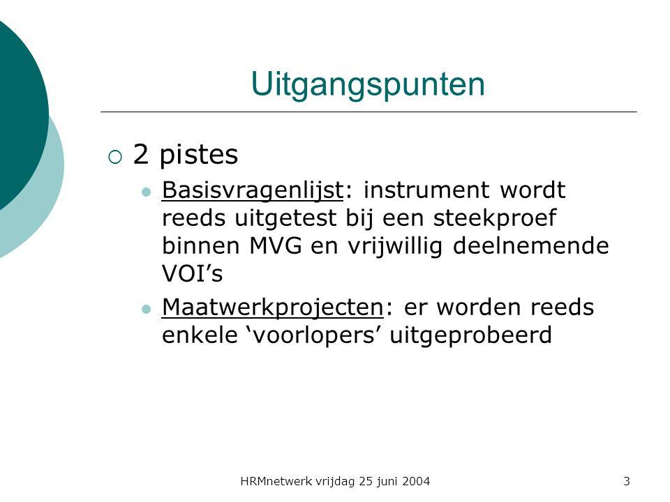 HRMnetwerk vrijdag 25 juni 20043 Uitgangspunten  2 pistes Basisvragenlijst: instrument wordt reeds uitgetest bij een steekproef binnen MVG en vrijwillig deelnemende VOI's Maatwerkprojecten: er worden reeds enkele 'voorlopers' uitgeprobeerd