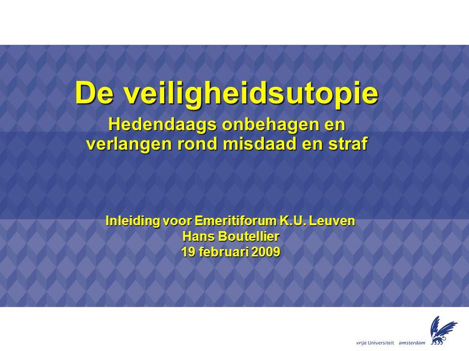 Inleiding voor Emeritiforum K.U. Leuven Hans Boutellier 19 februari 2009 De veiligheidsutopie Hedendaags onbehagen en verlangen rond misdaad en straf