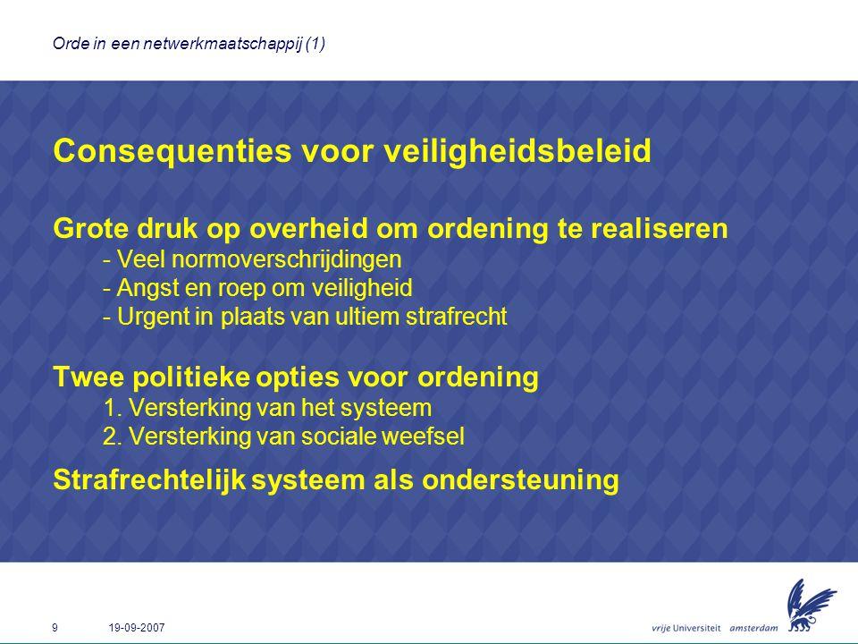 9 19-09-2007 Orde in een netwerkmaatschappij (1) Consequenties voor veiligheidsbeleid Grote druk op overheid om ordening te realiseren - Veel normover