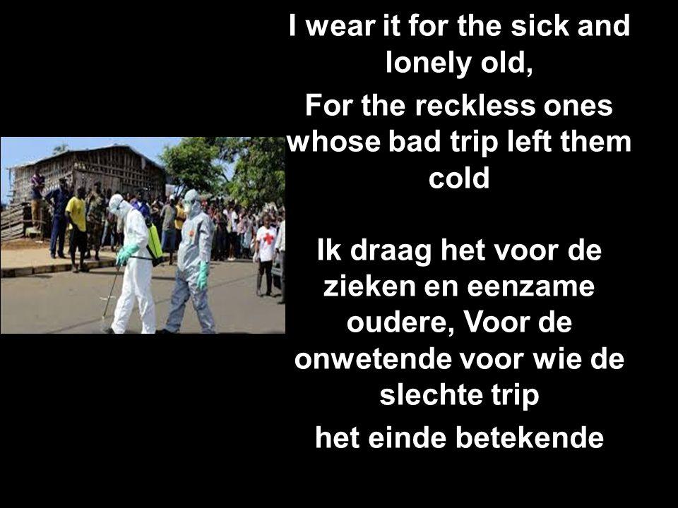 I wear it for the sick and lonely old, For the reckless ones whose bad trip left them cold Ik draag het voor de zieken en eenzame oudere, Voor de onwetende voor wie de slechte trip het einde betekende