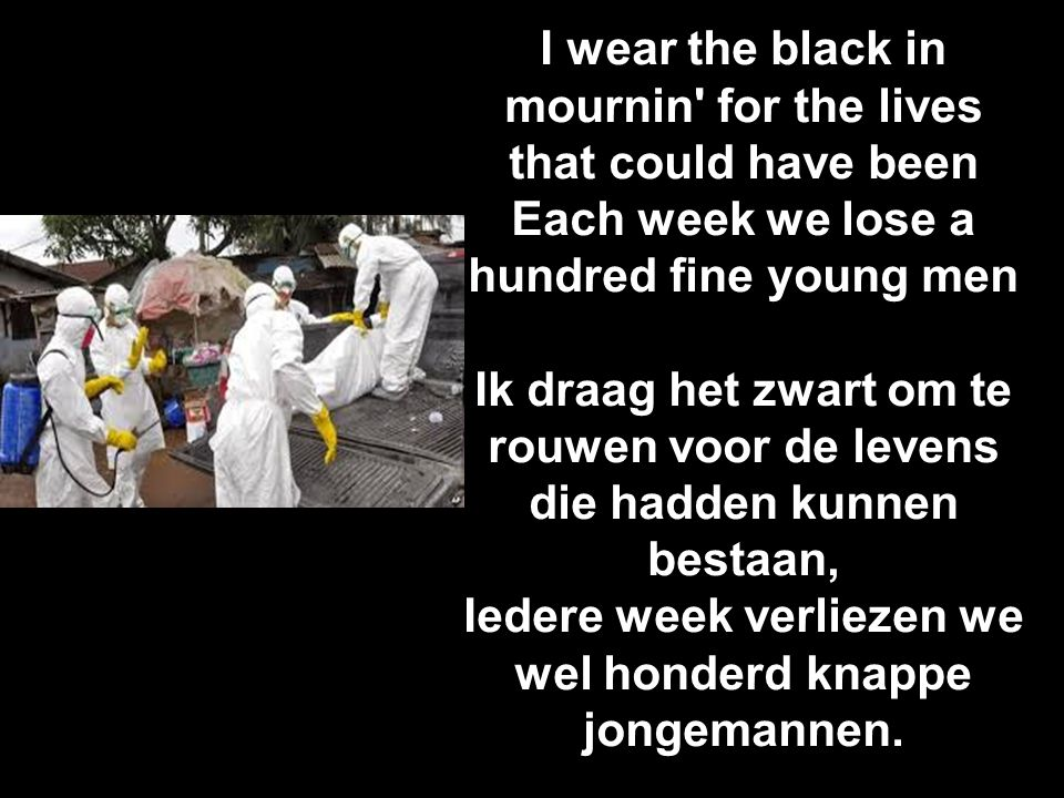 I wear the black in mournin' for the lives that could have been Each week we lose a hundred fine young men Ik draag het zwart om te rouwen voor de lev