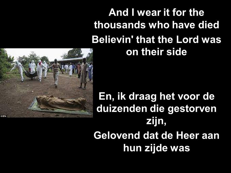 And I wear it for the thousands who have died Believin' that the Lord was on their side En, ik draag het voor de duizenden die gestorven zijn, Geloven