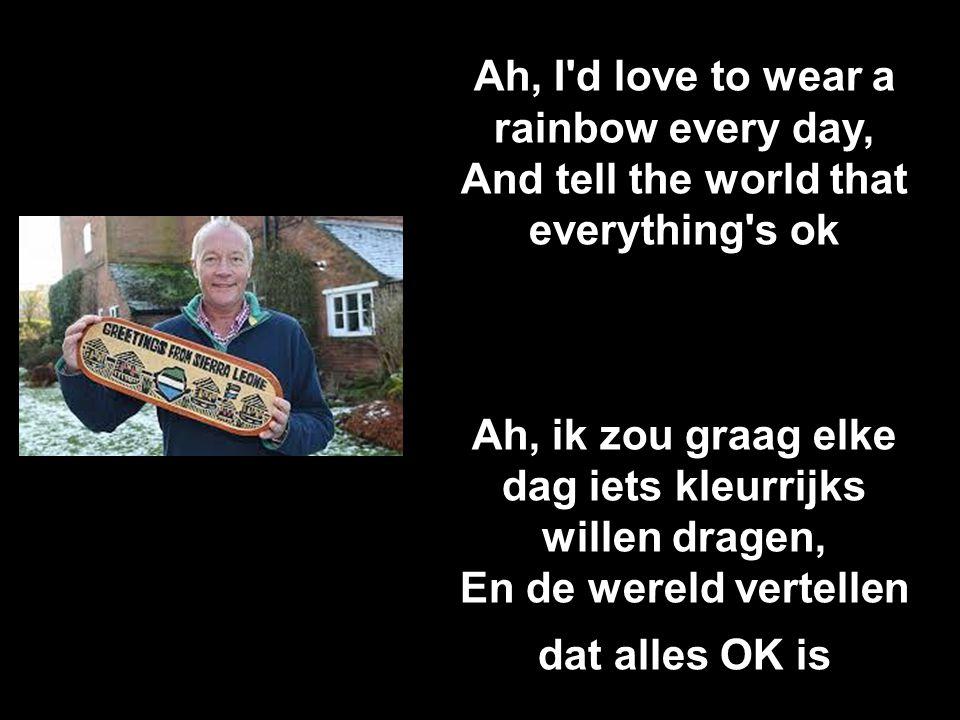 Ah, I d love to wear a rainbow every day, And tell the world that everything s ok Ah, ik zou graag elke dag iets kleurrijks willen dragen, En de wereld vertellen dat alles OK is