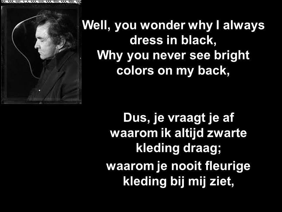 Well, you wonder why I always dress in black, Why you never see bright colors on my back, Dus, je vraagt je af waarom ik altijd zwarte kleding draag; waarom je nooit fleurige kleding bij mij ziet,